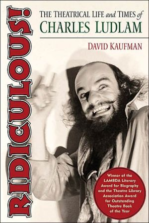 Ridiculous!: The Theatrical Life and Times of Charles Ludlam book written by David Kaufman