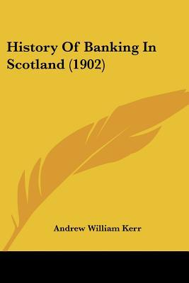History Of Banking In Scotland (1902) written by Andrew William Kerr