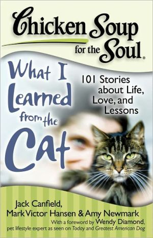 Chicken Soup for the Soul: What I Learned from the Cat: 101 Stories about Life, Love and Lessons book written by Jack Canfield