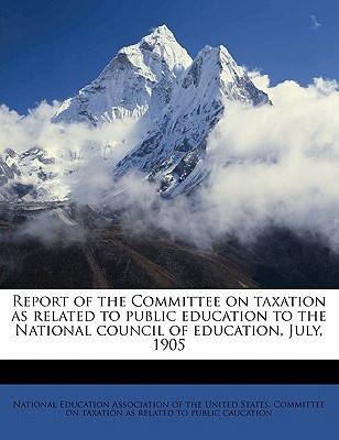 Report of the Committee on Taxation as Related to Public Education to the National Council of Education, July, 1905 book written by National Education Association of the Un