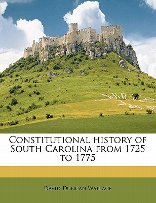 Constitutional History of South Carolina from 1725 to 1775 book written by Wallace, David Duncan