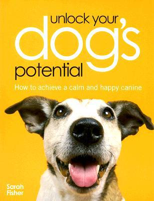 Unlock Your Dog's Potential : How to Achieve a Calm and Happy Canine book written by Sarah Fisher