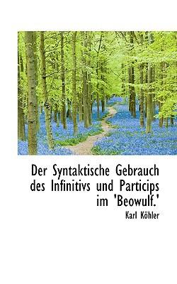 Der Syntaktische Gebrauch Des Infinitivs Und Particips Im 'be Wulf.' book written by Khler, Karl