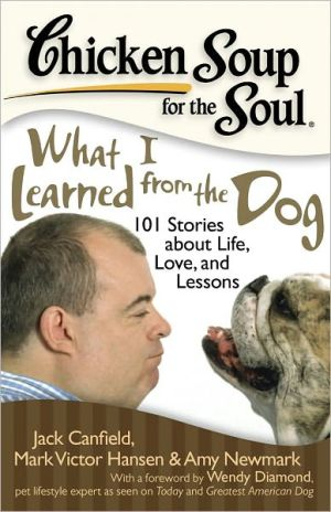 Chicken Soup for the Soul: What I Learned from the Dog: 101 Stories about Life, Love and Lessons book written by Jack Canfield