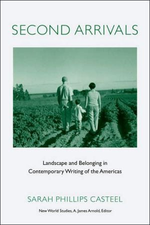 Second Arrivals: Landscape and Belonging in Contemporary Writing of the Americas written by Sarah Phillips Casteel