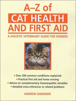 A - Z of Cat Health and First Aid: A Holistic Veterinary Guide for Owners book written by Andrew Gardiner