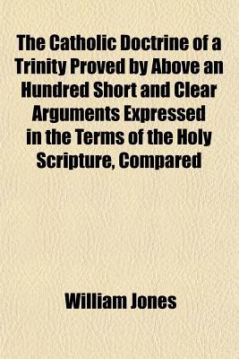 The Catholic Doctrine of a Trinity Proved by Above an Hundred Short and Clear Arguments Expressed in the Terms of the Holy Scripture, Compared written by Jones, William