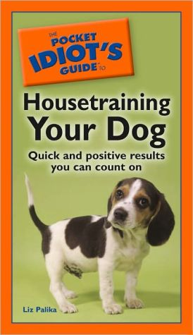 The Pocket Idiot's Guide to Housetraining Your Dog book written by Liz Palika