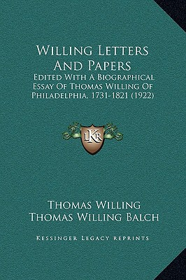 Willing Letters and Papers: Edited with a Biographical Essay of Thomas Willing of Philadelphia, 1731-1821 (1922) written by Willing, Thomas , Balch, Thomas Willing