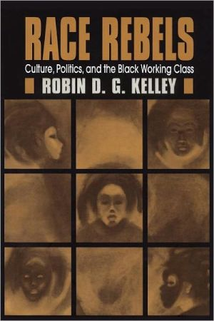 Race Rebels: Culture, Politics, And The Black Working Class book written by Robin Kelley