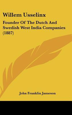 Willem Usselinx: Founder of the Dutch and Swedish West India Companies (1887) written by Jameson, John Franklin