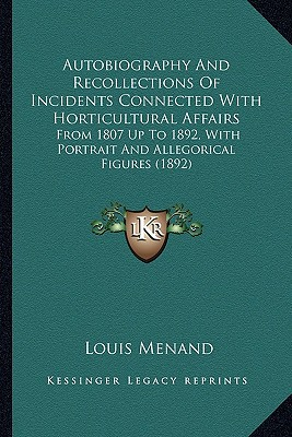 Autobiography and Recollections of Incidents Connected with Autobiography and Recollections of Incidents Connected with Horticultural Affairs Horticul book written by Menand, Louis