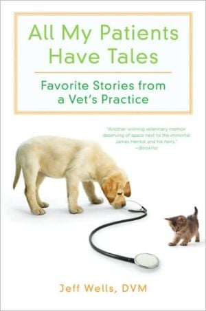 All My Patients Have Tales: Favorite Stories from a Vet's Practice book written by Jeff Wells