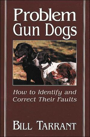 Problem Gun Dogs: How to Identify and Correct Their Faults book written by Bill Tarrant