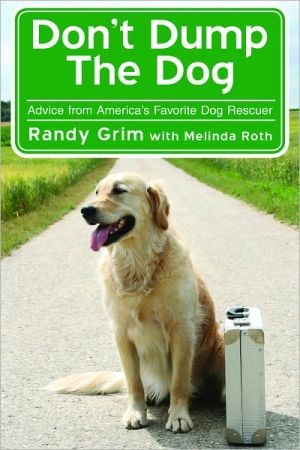 Don't Dump the Dog: Outrageous Stories and Simple Solutions to Your Worst Dog Behavior Problems book written by Randy Grim