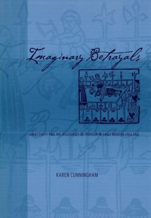 Imaginary Betrayals: Subjectivity and the Discourses of Treason in Early Modern England book written by Karen Cunningham