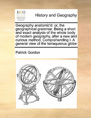 Geography Anatomiz'd: Or, the Geographical Grammar. Being a Short and Exact Analysis of the Whole Body of Modern Geography, After a New and book written by Gordon, Patrick