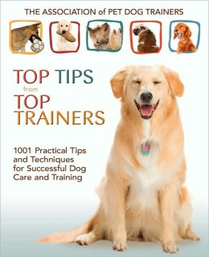 Top Tips from Top Trainers: 1001 Practical Tips and Techniques for Successful Dog Care and Training written by Association of Pet Dog Trainers Staff