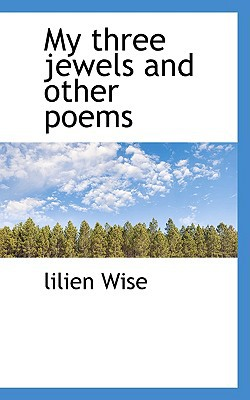 My Three Jewels and Other Poems book written by Wise, Lilien