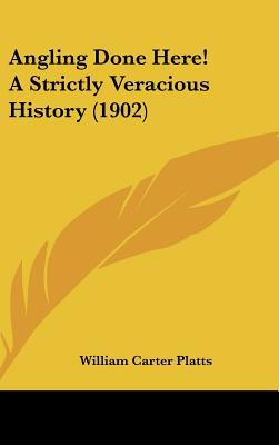 Angling Done Here! A Strictly Veracious History (1902) written by William Carter Platts