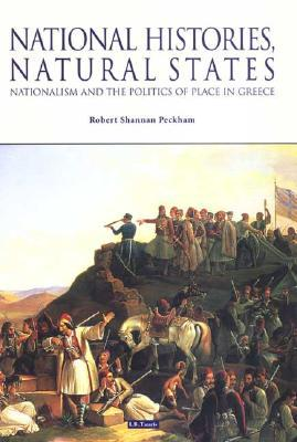 National Histories, Natural States : Nationalism and the Politics of Place in Greece book written by Robert Shannan Peckham
