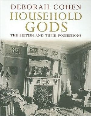 Household Gods: The British and their Possessions book written by Deborah Cohen