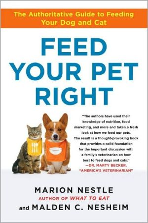 Feed Your Pet Right: The Authoritative Guide to Feeding Your Dog and Cat book written by Marion Nestle