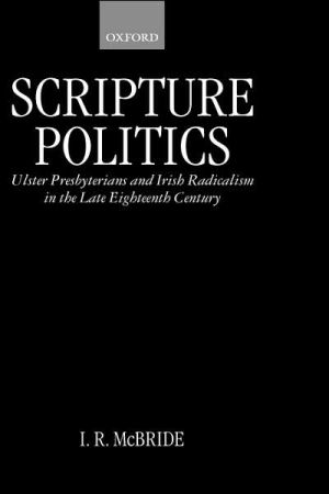 Scripture Politics: Ulster Presbyterians and Irish Radicalism in the Late Eighteenth Century book written by Ian R. McBride