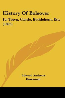 History Of Bolsover: Its Town, Castle, Bethlehem, Etc. (1895) written by Edward Andrews Downman