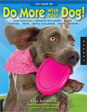 101 Ways to Do More with Your Dog: Make Your Dog a Superdog with Sports, Games, Exercises, Tricks, Mental Challenges, Crafts, and Bonding book written by Kyra Sundance