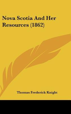 Nova Scotia and Her Resources (1862) written by Knight, Thomas Frederick