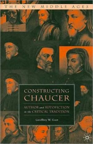 Constructing Chaucer: Author and Autofiction in the Critical Tradition book written by Geoffrey W. Gust