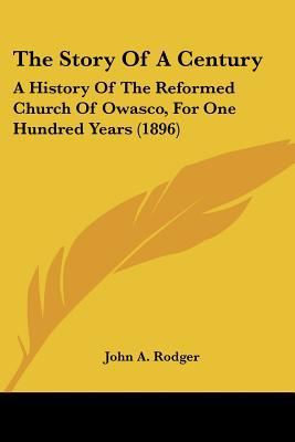 The Story Of A Century: A History Of The Reformed Church Of Owasco, For One Hundred Years (1... written by John A. Rodger