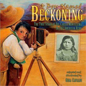 A Boy Named Beckoning: The True Story of Dr. Carlos Montezuma, Native American Hero book written by Gina Capaldi