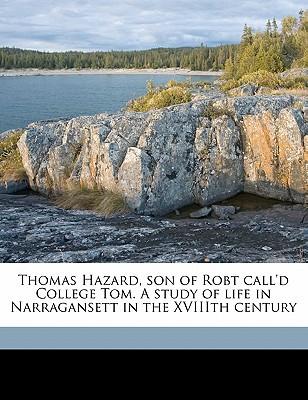 Thomas Hazard, Son of Robt Call'd College Tom. a Study of Life in Narragansett in the Xviiith Century book written by Hazard, Caroline