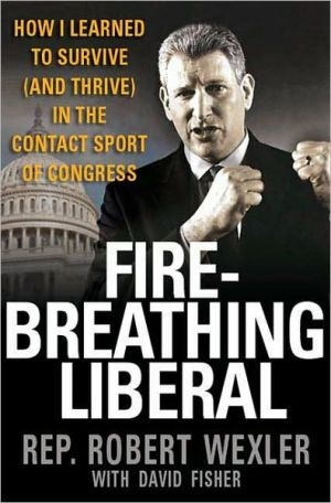 Fire-Breathing Liberal: How I Learned to Survive (and Thrive) in the Contact Sport of Congress book written by Robert Wexler