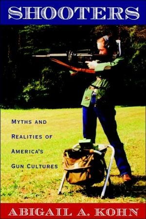 Shooters: Myths and Realities of America's Gun Cultures book written by Abigail A. Kohn