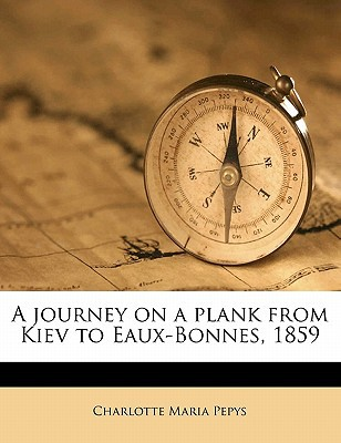 A Journey on a Plank from Kiev to Eaux-Bonnes, 1859 written by Pepys, Charlotte Maria