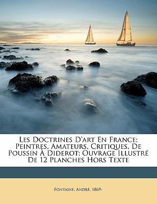 Les Doctrines D'Art En France; Peintres, Amateurs, Critiques, de Poussin a Diderot; Ouvrage Illustre de 12 Planches Hors Texte book written by 1869-, FONTAINE, AND , 1869-, Fontaine Andre