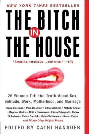 Bitch in the House: 26 Women Tell the Truth about Sex, Solitude, Work, Motherhood, and Marriage written by Cathi Hanauer