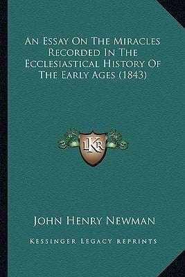An  Essay on the Miracles Recorded in the Ecclesiastical Histan Essay on the Miracles Recorded in the Ecclesiastical History of the Early Ages (1843) book written by Newman, John Henry