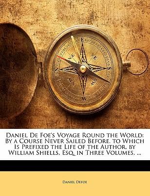 Daniel de Foe's Voyage Round the World: By a Course Never Sailed Before. to Which Is Prefixed the Life of the Author, by William Shiells, Esq. in Thre book written by Defoe, Daniel