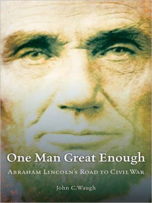 One Man Great Enough: Abraham Lincoln's Road to Civil War book written by John C. Waugh