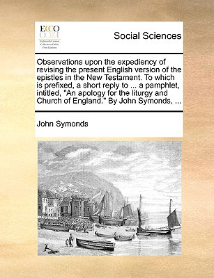 Observations Upon the Expediency of Revising the Present English Version of the Epistles in the New Testament. to Which Is Prefixed, a Short Reply to written by Symonds, John