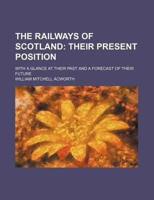 The Railways of Scotland; Their Present Position. with a Glance at Their Past and a Forecast of Their Future written by Acworth, William Mitchell