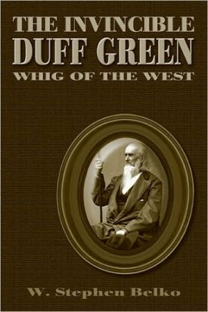 Invincible Duff Green: Whig of the West book written by W. Stephen Belko