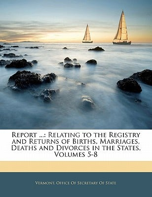 Report ...: Relating to the Registry and Returns of Births, Marriages, Deaths and Divorces in the States, Volumes 5-8 book written by Vermont Office of Secretary of State, Office Of Secretary of