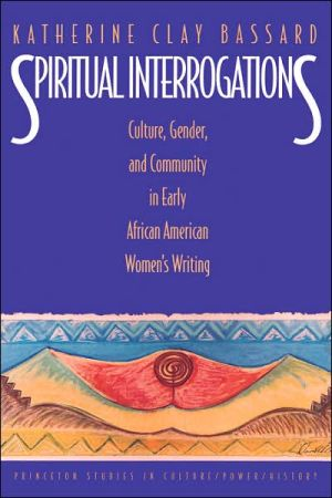 Spiritual Interrogations: Culture, Gender, and Community in Early African American Women's Writing book written by Katherine Clay Bassard