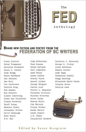 The Fed Anthology: Brand New Fiction and Poetry from the Federation of BC Writers written by Susan Musgrave