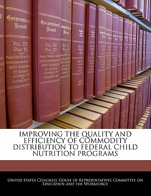 Improving the Quality and Efficiency of Commodity Distribution to Federal Child Nutrition Programs written by United States Congress House of Represen